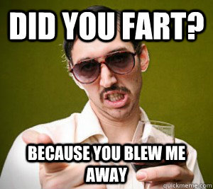 Did you just fart? Because you blew me away.