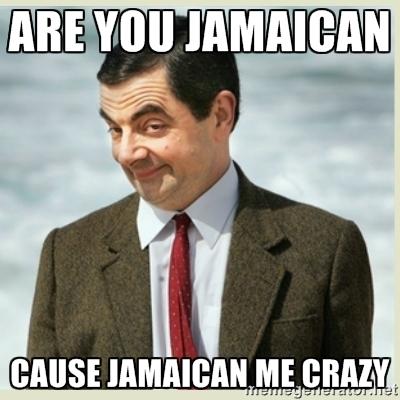 Are you Jamaican? Because Jamaican me crazy.