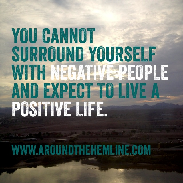 """You cannot surround yourself with negative people and expect to live a positive life."""